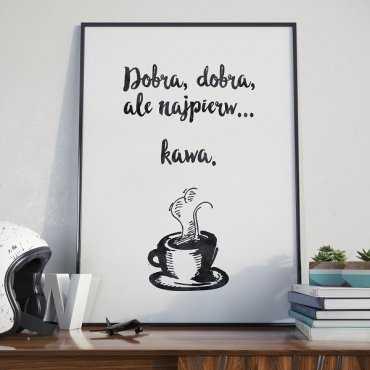 Dobra, dobra, ale najpierw... kawa. - Plakat typograficzny
