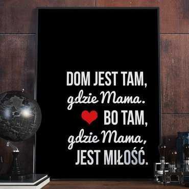 Dom jest tam, gdzie Mama. Bo tam, gdzie Mama, jest miłość. - Plakat w ramie