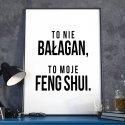 TO NIE BAŁAGAN, TO MOJE FENG SHUI - Plakat w ramie